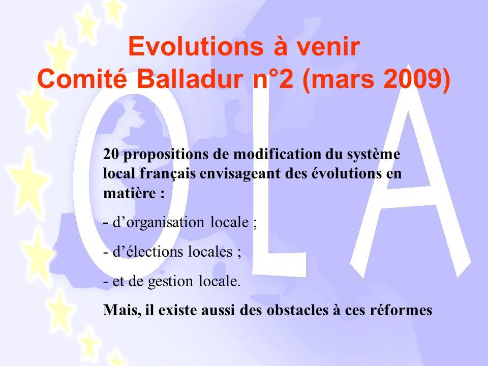 Evolutions à venir Comité Balladur n°2 (mars 2009) 20 propositions de modification du système local français envisageant des évolutions en matière : - dorganisation locale ; - délections locales ; - et de gestion locale.