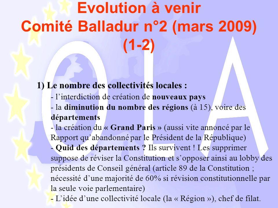 Evolution à venir Comité Balladur n°2 (mars 2009) (1-2) 1) Le nombre des collectivités locales : - linterdiction de création de nouveaux pays - la diminution du nombre des régions (à 15), voire des départements - la création du « Grand Paris » (aussi vite annoncé par le Rapport quabandonné par le Président de la République) - Quid des départements .