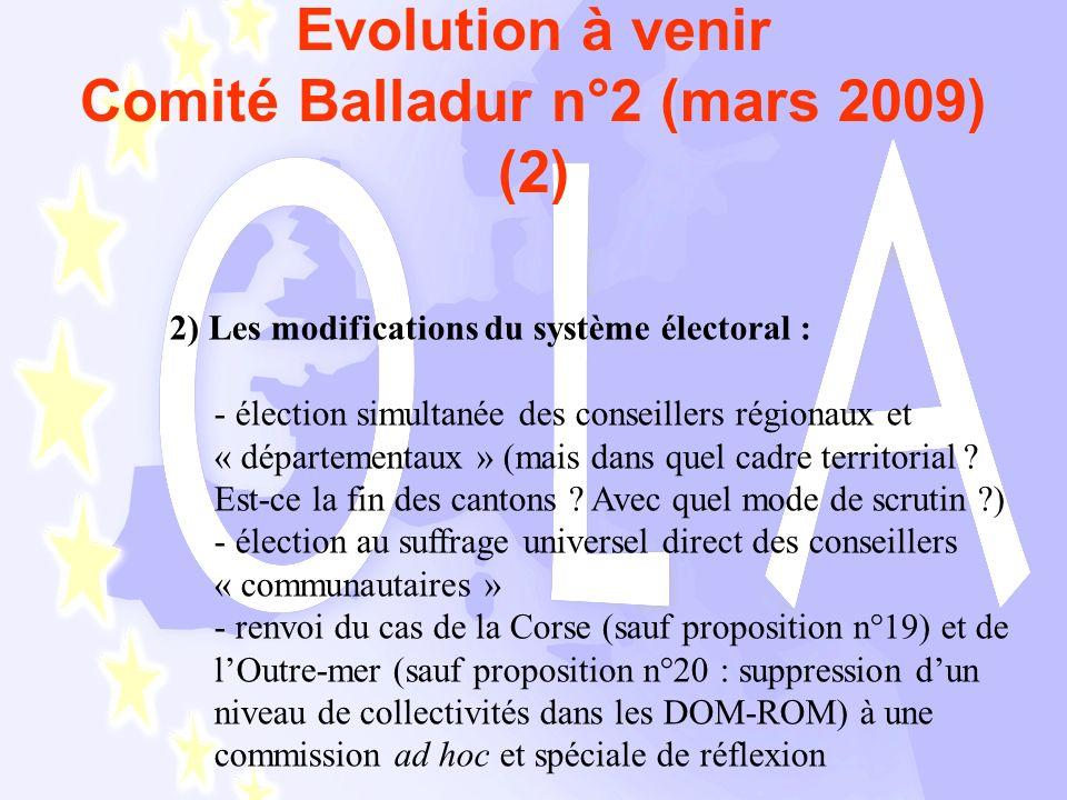 Evolution à venir Comité Balladur n°2 (mars 2009) (2) 2) Les modifications du système électoral : - élection simultanée des conseillers régionaux et « départementaux » (mais dans quel cadre territorial .