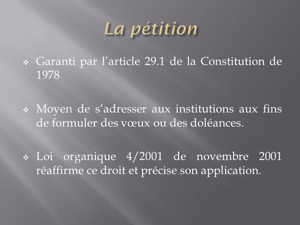 Garanti par larticle 29.1 de la Constitution de 1978 Moyen de sadresser aux institutions aux fins de formuler des vœux ou des doléances. Loi organique