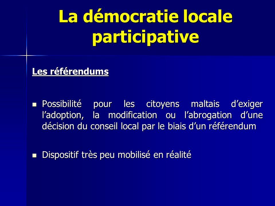 La démocratie locale participative Les référendums Possibilité pour les citoyens maltais dexiger ladoption, la modification ou labrogation dune décision du conseil local par le biais dun référendum Possibilité pour les citoyens maltais dexiger ladoption, la modification ou labrogation dune décision du conseil local par le biais dun référendum Dispositif très peu mobilisé en réalité Dispositif très peu mobilisé en réalité