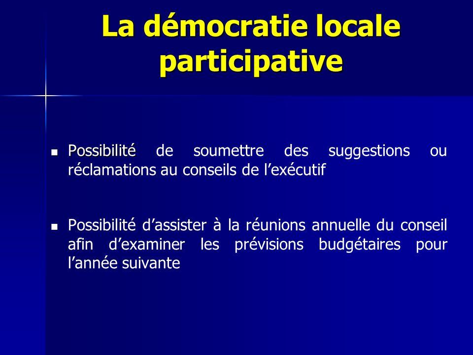 Possibilité Possibilité de soumettre des suggestions ou réclamations au conseils de lexécutif Possibilité dassister à la réunions annuelle du conseil afin dexaminer les prévisions budgétaires pour lannée suivante La démocratie locale participative