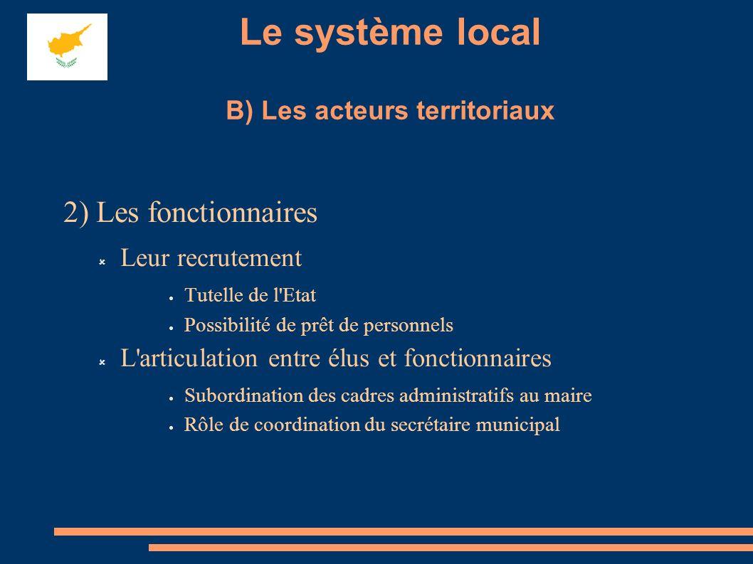 Le système local B) Les acteurs territoriaux 2) Les fonctionnaires Leur recrutement Tutelle de l'Etat Possibilité de prêt de personnels L'articulation