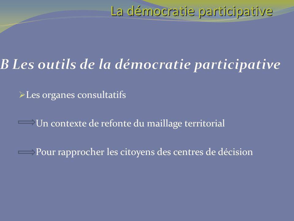Les organes consultatifs Un contexte de refonte du maillage territorial Pour rapprocher les citoyens des centres de décision La démocratie participati