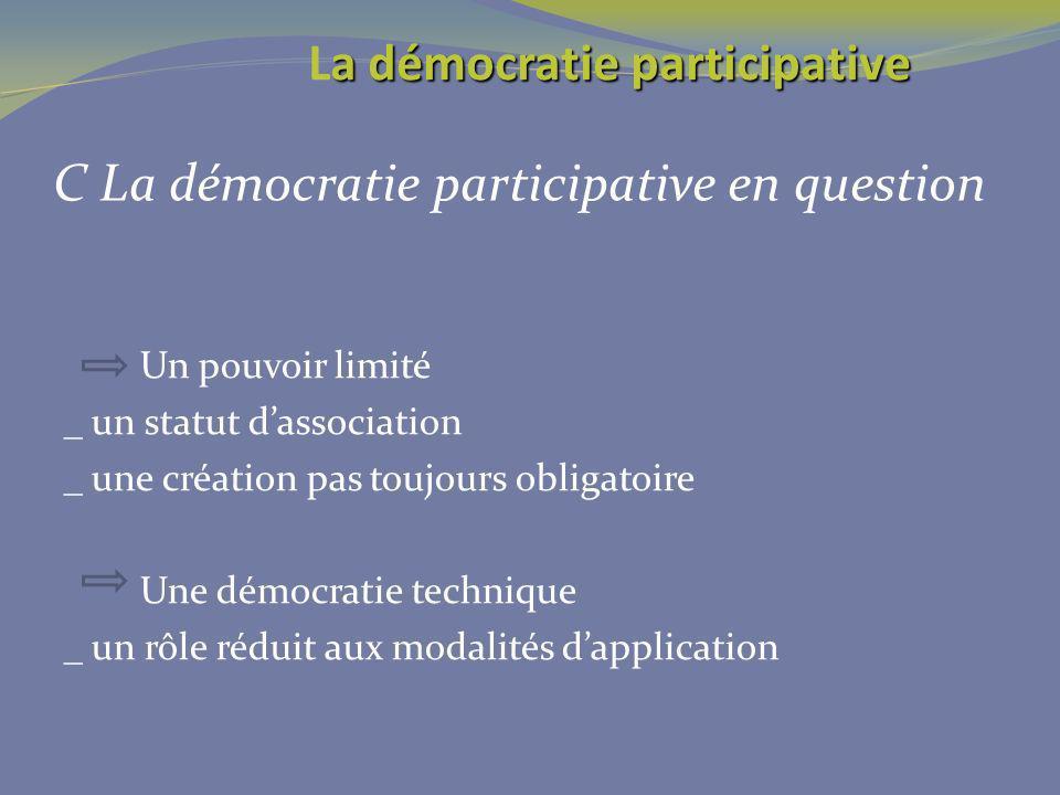 C La démocratie participative en question Un pouvoir limité _ un statut dassociation _ une création pas toujours obligatoire Une démocratie technique _ un rôle réduit aux modalités dapplication a démocratie participative La démocratie participative