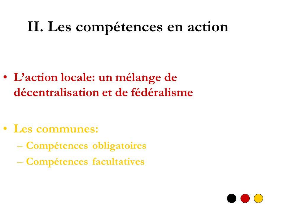 II. Les compétences en action Laction locale: un mélange de décentralisation et de fédéralisme Les communes: –Compétences obligatoires –Compétences fa