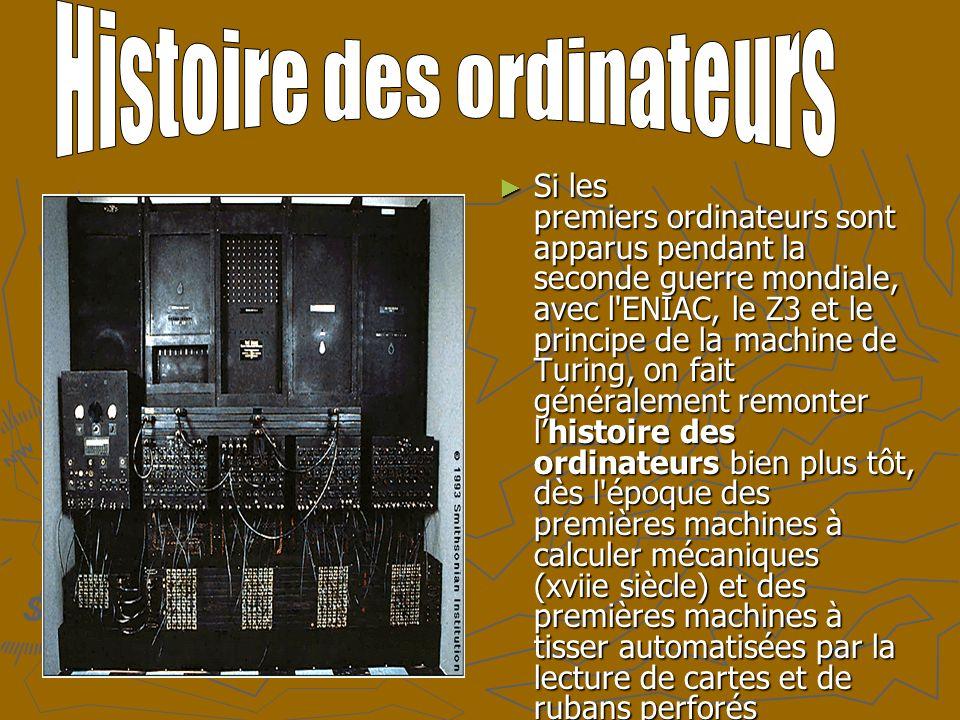 Si les premiers ordinateurs sont apparus pendant la seconde guerre mondiale, avec l ENIAC, le Z3 et le principe de la machine de Turing, on fait généralement remonter lhistoire des ordinateurs bien plus tôt, dès l époque des premières machines à calculer mécaniques (xviie siècle) et des premières machines à tisser automatisées par la lecture de cartes et de rubans perforés