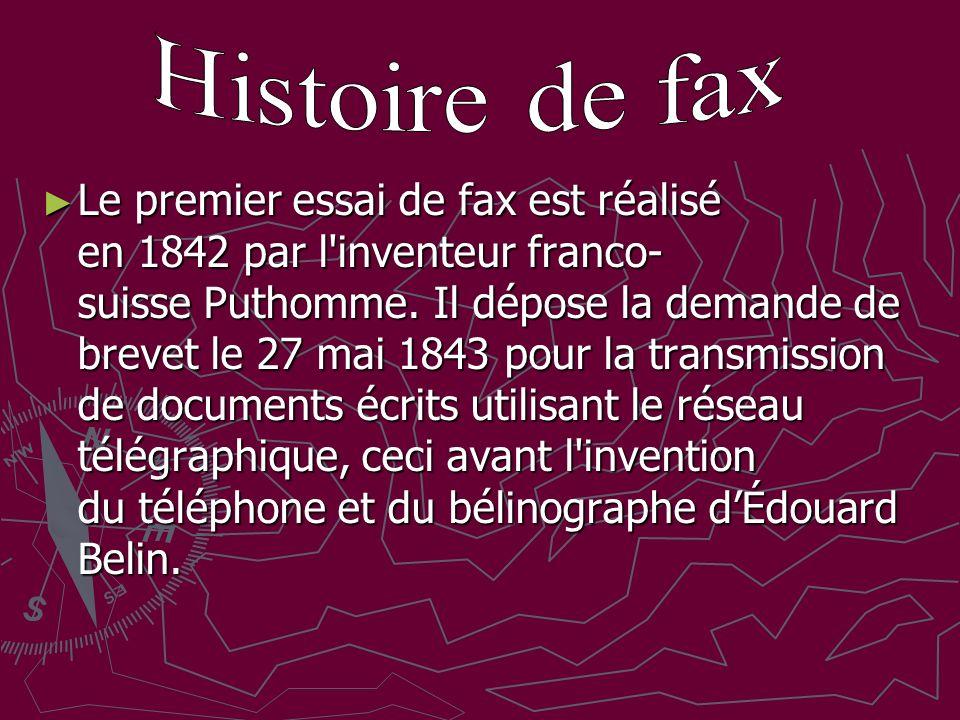 Le premier essai de fax est réalisé en 1842 par l'inventeur franco- suisse Puthomme. Il dépose la demande de brevet le 27 mai 1843 pour la transmissio