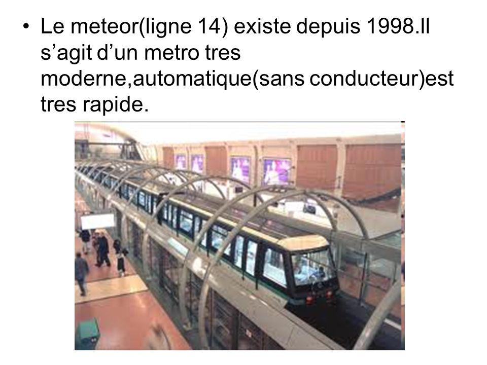 Le meteor(ligne 14) existe depuis 1998.ll sagit dun metro tres moderne,automatique(sans conducteur)est tres rapide.