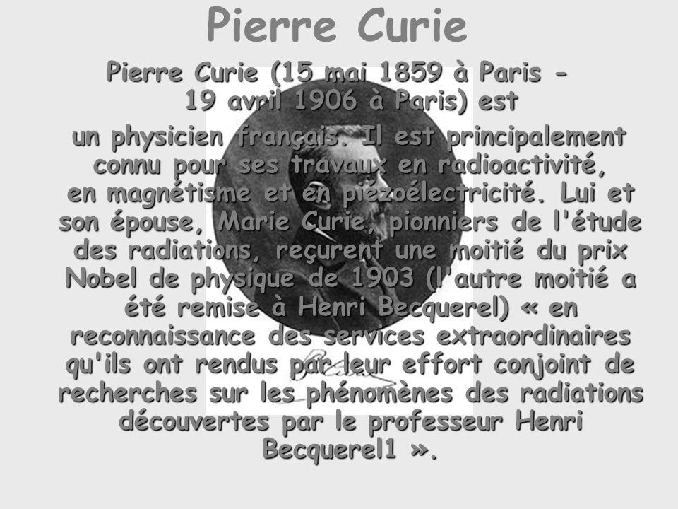 Pierre Curie Pierre Curie (15 mai 1859 à Paris - 19 avril 1906 à Paris) est un physicien français.