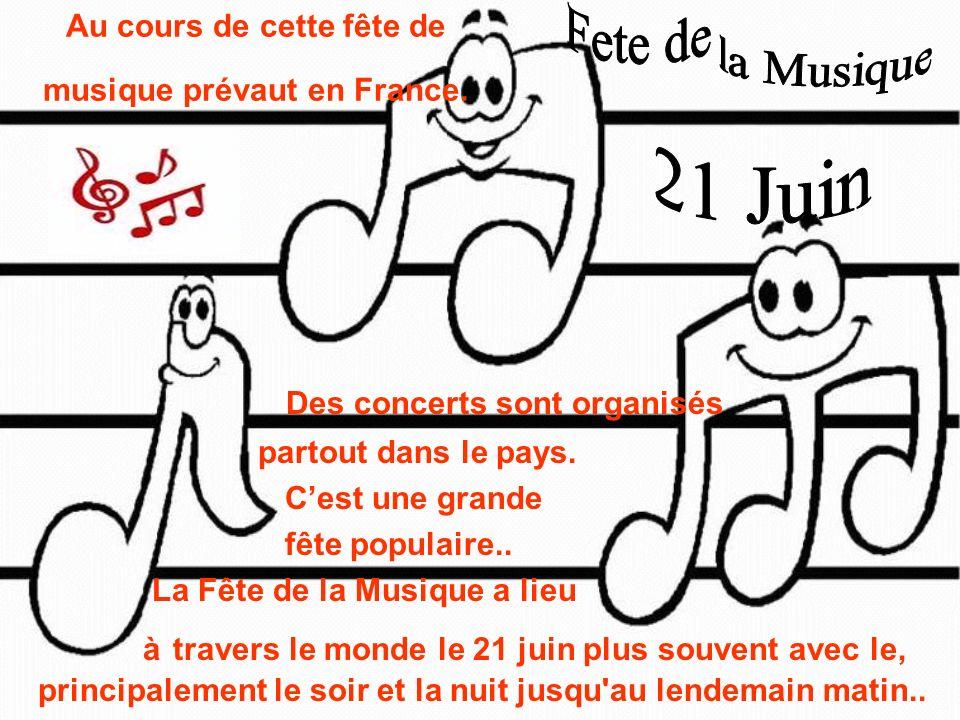 Au cours de cette fête de musique prévaut en France. Des concerts sont organisés partout dans le pays. Cest une grande fête populaire.. La Fête de la