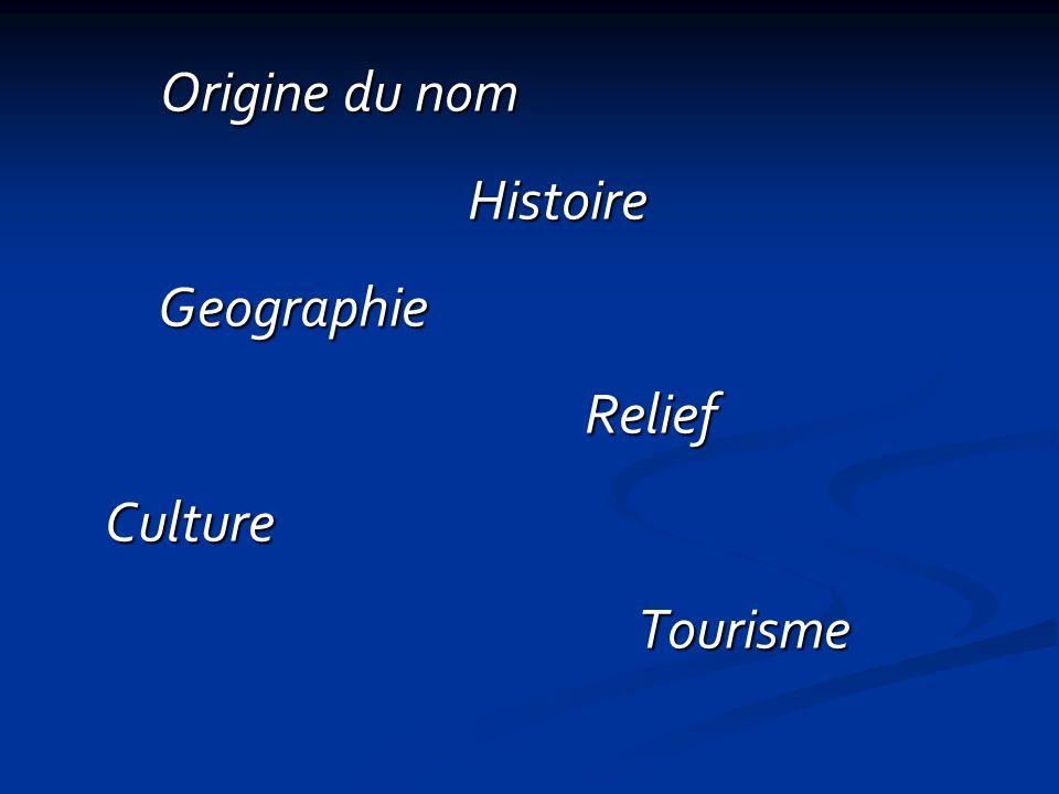 Origine du nom Histoire Geographie Relief Culture Tourisme Origine du nom Histoire Geographie Relief Culture Tourisme