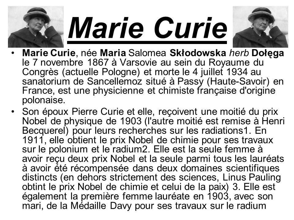 Marie Curie Marie Curie, née Maria Salomea Skłodowska herb Dołęga le 7 novembre 1867 à Varsovie au sein du Royaume du Congrès (actuelle Pologne) et morte le 4 juillet 1934 au sanatorium de Sancellemoz situé à Passy (Haute-Savoir) en France, est une physicienne et chimiste française d origine polonaise.