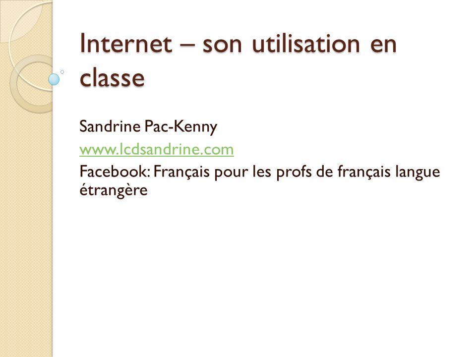 Internet – son utilisation en classe Sandrine Pac-Kenny www.lcdsandrine.com Facebook: Français pour les profs de français langue étrangère