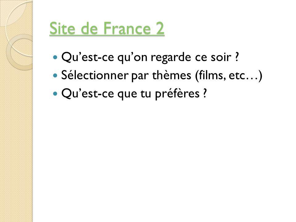 Site de France 2 Site de France 2 Quest-ce quon regarde ce soir ? Sélectionner par thèmes (films, etc…) Quest-ce que tu préfères ?