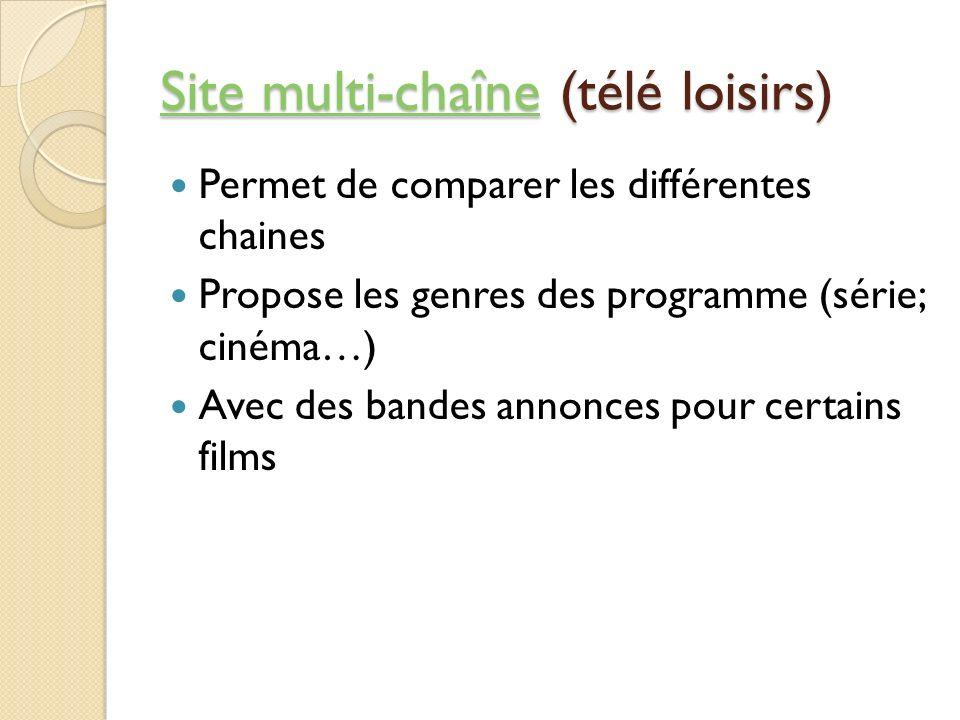 Site multi-chaîneSite multi-chaîne (télé loisirs) Site multi-chaîne Permet de comparer les différentes chaines Propose les genres des programme (série