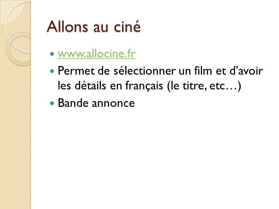 Allons au ciné www.allocine.fr Permet de sélectionner un film et davoir les détails en français (le titre, etc…) Bande annonce