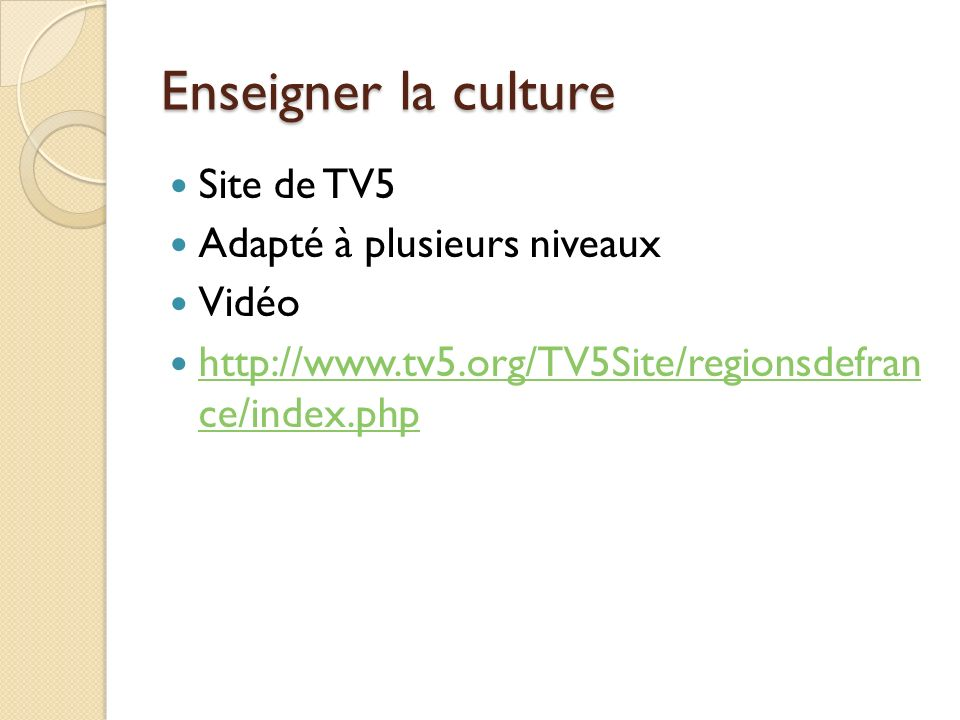 Enseigner la culture Site de TV5 Adapté à plusieurs niveaux Vidéo http://www.tv5.org/TV5Site/regionsdefran ce/index.php http://www.tv5.org/TV5Site/reg