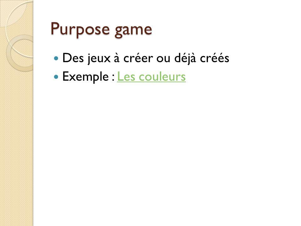Purpose game Des jeux à créer ou déjà créés Exemple : Les couleursLes couleurs