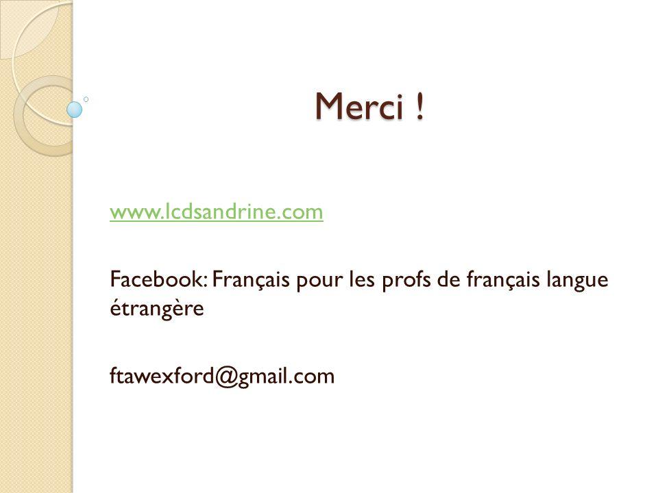 Merci ! www.lcdsandrine.com Facebook: Français pour les profs de français langue étrangère ftawexford@gmail.com