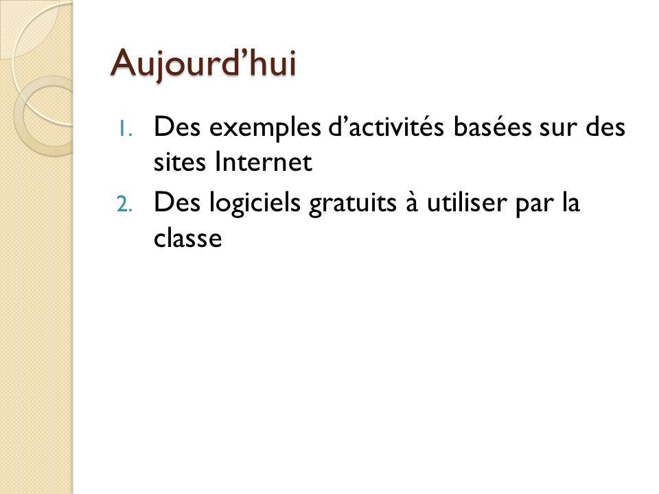 Aujourdhui 1. Des exemples dactivités basées sur des sites Internet 2. Des logiciels gratuits à utiliser par la classe