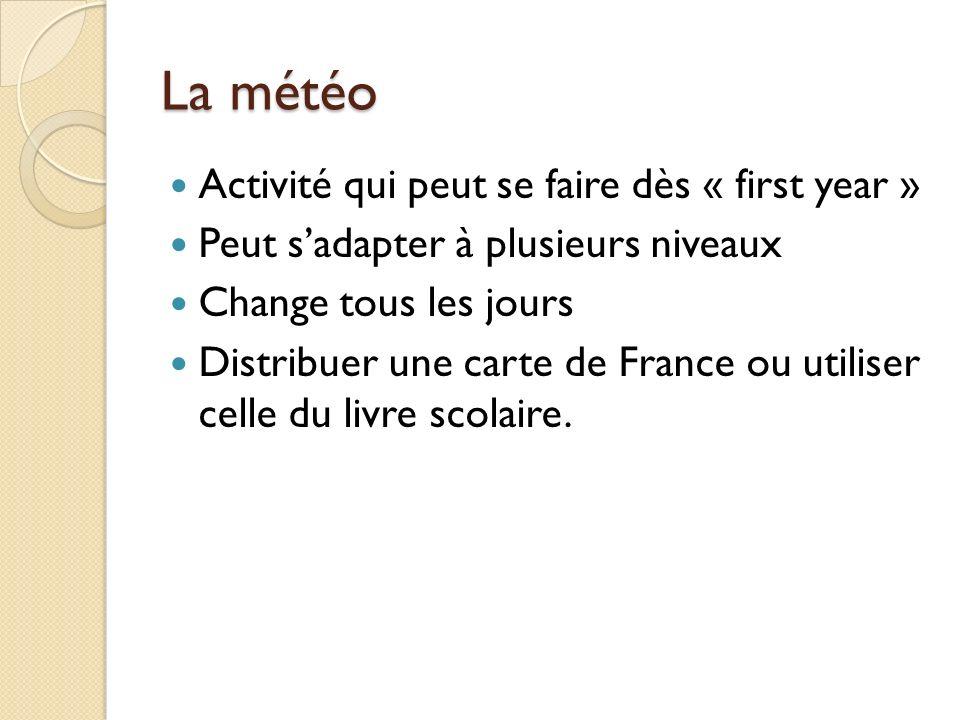 La météo Activité qui peut se faire dès « first year » Peut sadapter à plusieurs niveaux Change tous les jours Distribuer une carte de France ou utili