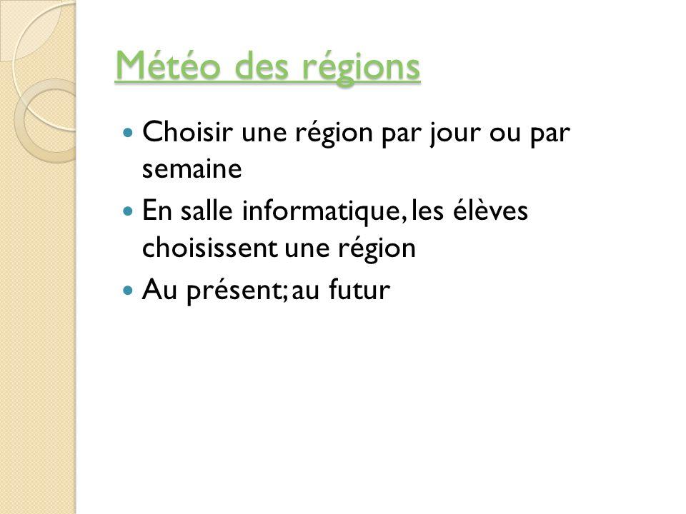 Météo des régions Météo des régions Choisir une région par jour ou par semaine En salle informatique, les élèves choisissent une région Au présent; au