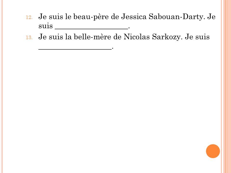 12. Je suis le beau-père de Jessica Sabouan-Darty. Je suis ___________________. 13. Je suis la belle-mère de Nicolas Sarkozy. Je suis ________________
