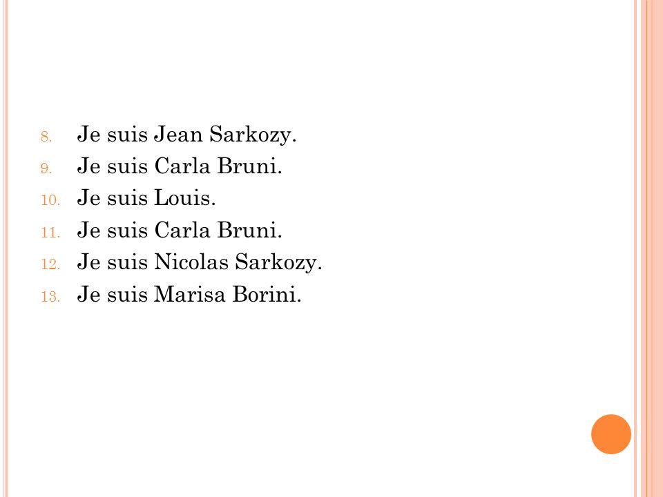 8. Je suis Jean Sarkozy. 9. Je suis Carla Bruni. 10. Je suis Louis. 11. Je suis Carla Bruni. 12. Je suis Nicolas Sarkozy. 13. Je suis Marisa Borini.
