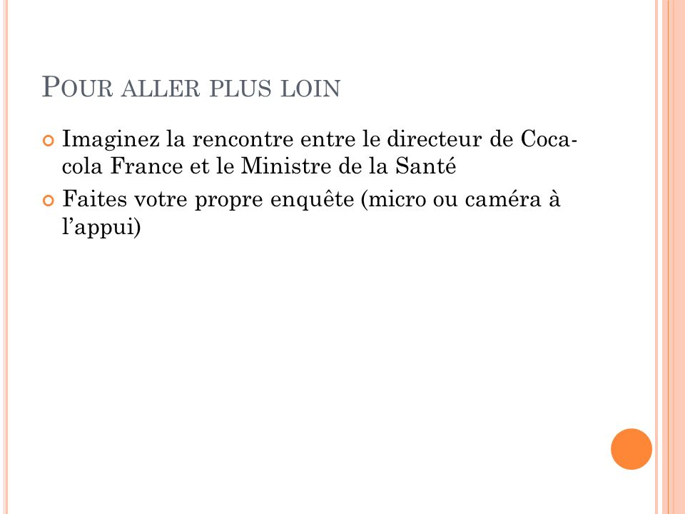 P OUR ALLER PLUS LOIN Imaginez la rencontre entre le directeur de Coca- cola France et le Ministre de la Santé Faites votre propre enquête (micro ou c