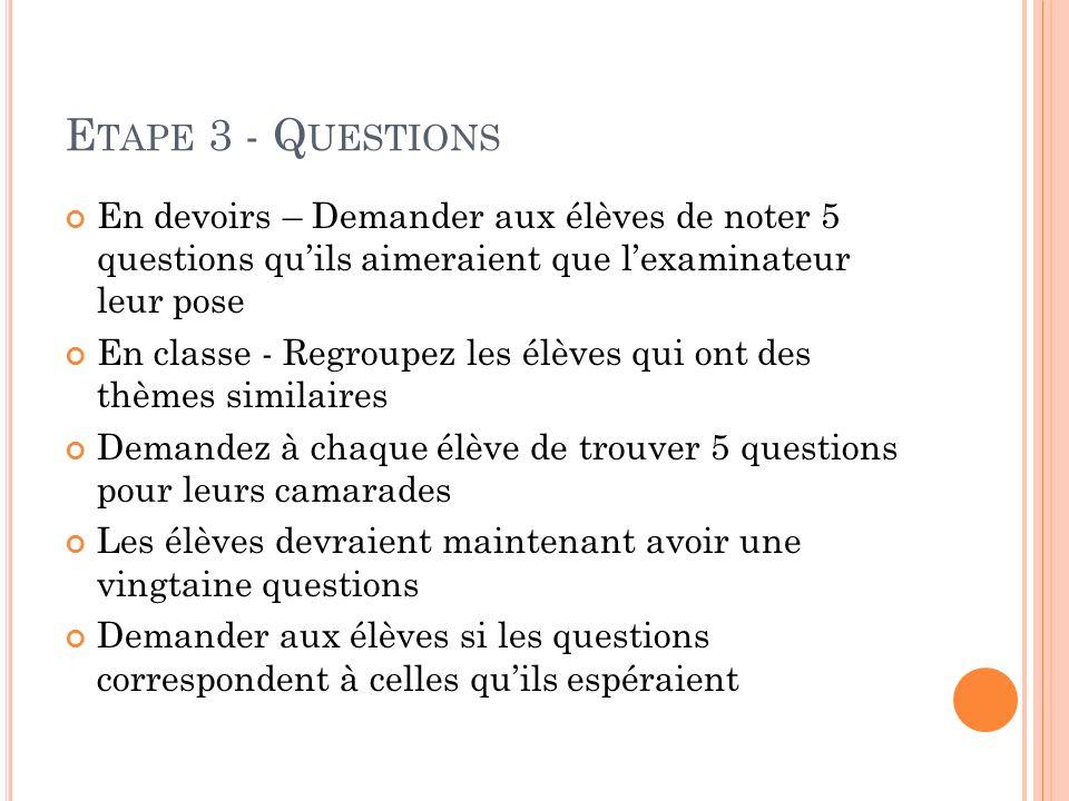 E TAPE 3 - Q UESTIONS En devoirs – Demander aux élèves de noter 5 questions quils aimeraient que lexaminateur leur pose En classe - Regroupez les élèv