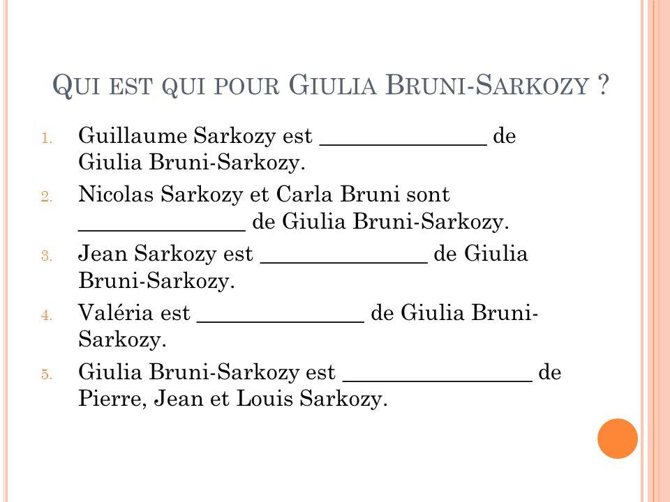 Q UI EST QUI POUR G IULIA B RUNI -S ARKOZY ? 1. Guillaume Sarkozy est _______________ de Giulia Bruni-Sarkozy. 2. Nicolas Sarkozy et Carla Bruni sont