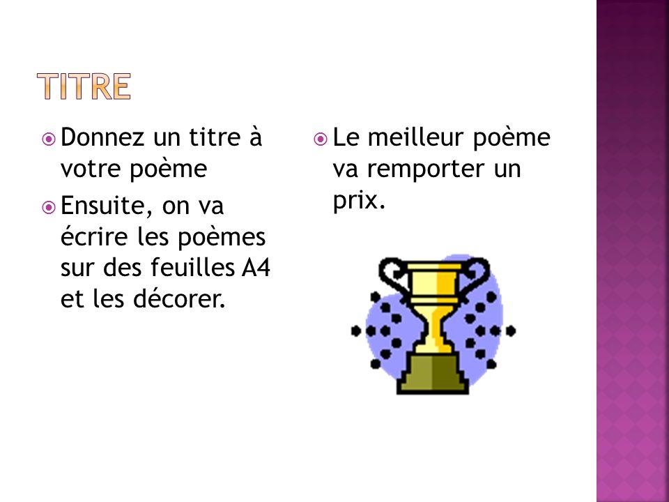 Donnez un titre à votre poème Ensuite, on va écrire les poèmes sur des feuilles A4 et les décorer. Le meilleur poème va remporter un prix.