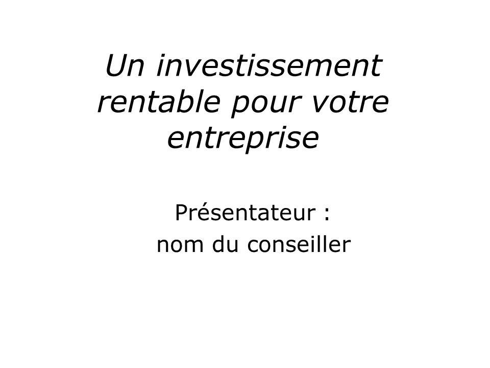 Un investissement rentable pour votre entreprise Présentateur : nom du conseiller