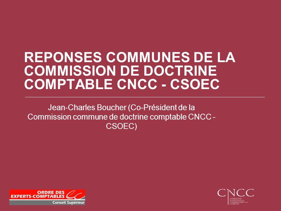 REPONSES COMMUNES DE LA COMMISSION DE DOCTRINE COMPTABLE CNCC - CSOEC Jean-Charles Boucher (Co-Président de la Commission commune de doctrine comptabl
