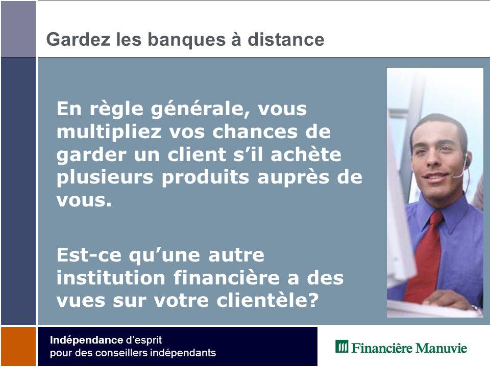 Indépendance desprit pour des conseillers indépendants Gardez les banques à distance En règle générale, vous multipliez vos chances de garder un client sil achète plusieurs produits auprès de vous.