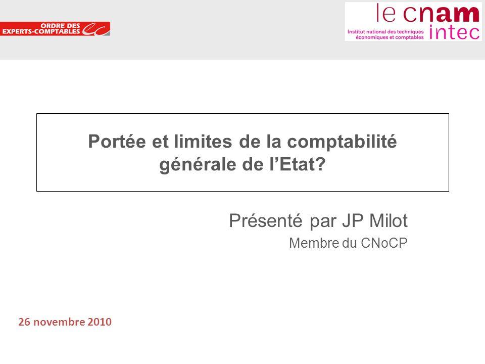 1 Portée et limites de la comptabilité générale de lEtat? Présenté par JP Milot Membre du CNoCP 26 novembre 2010