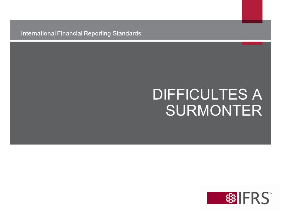 International Financial Reporting Standards DIFFICULTES A SURMONTER