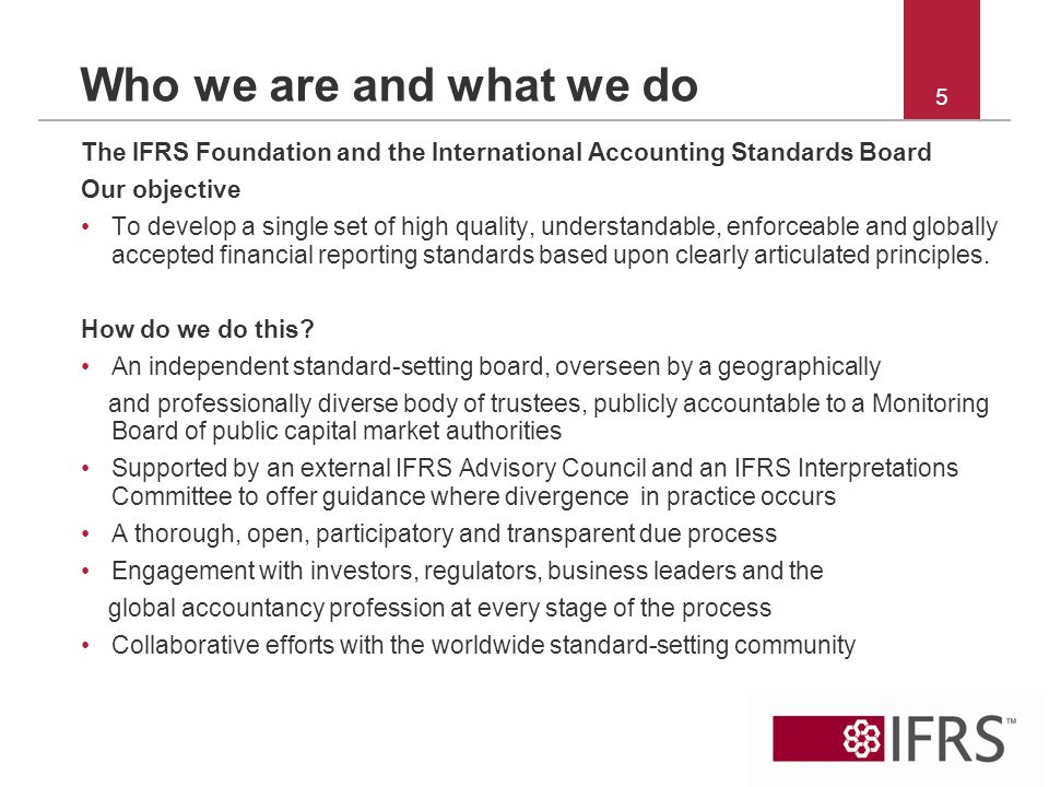 5 Who we are and what we do The IFRS Foundation and the International Accounting Standards Board Our objective To develop a single set of high quality, understandable, enforceable and globally accepted financial reporting standards based upon clearly articulated principles.