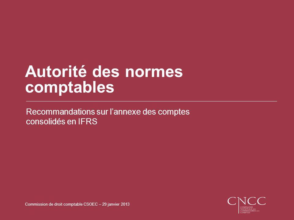 Commission de droit comptable CSOEC – 29 janvier 2013 Autorité des normes comptables Recommandations sur lannexe des comptes consolidés en IFRS
