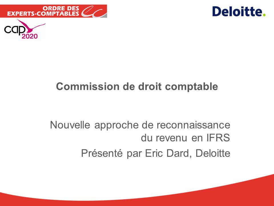 Commission de droit comptable Nouvelle approche de reconnaissance du revenu en IFRS Présenté par Eric Dard, Deloitte