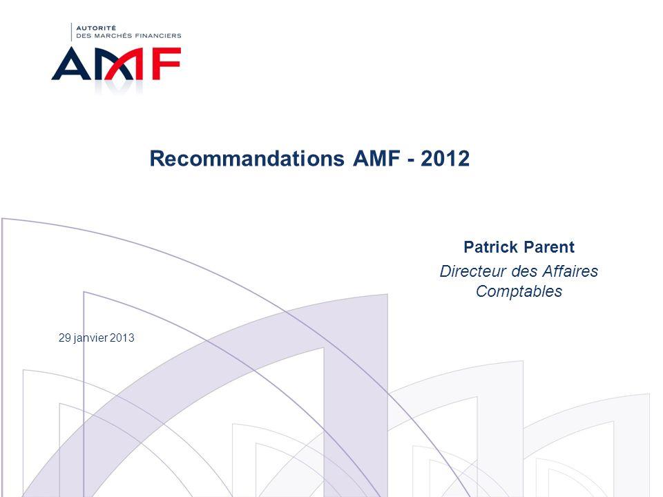 Recommandations AMF - 2012 Patrick Parent Directeur des Affaires Comptables 29 janvier 2013