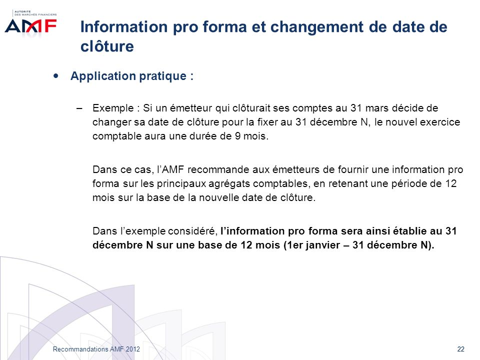 22 Recommandations AMF 2012 22 Information pro forma et changement de date de clôture Application pratique : –Exemple : Si un émetteur qui clôturait s