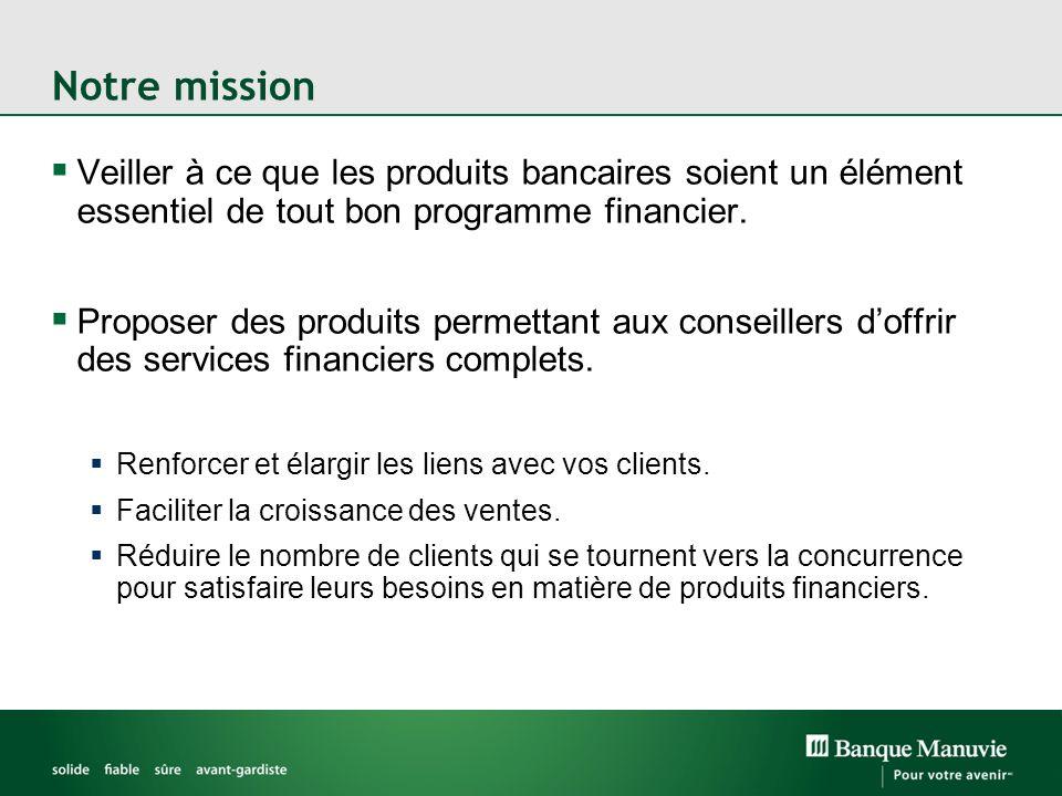Notre mission Veiller à ce que les produits bancaires soient un élément essentiel de tout bon programme financier. Proposer des produits permettant au