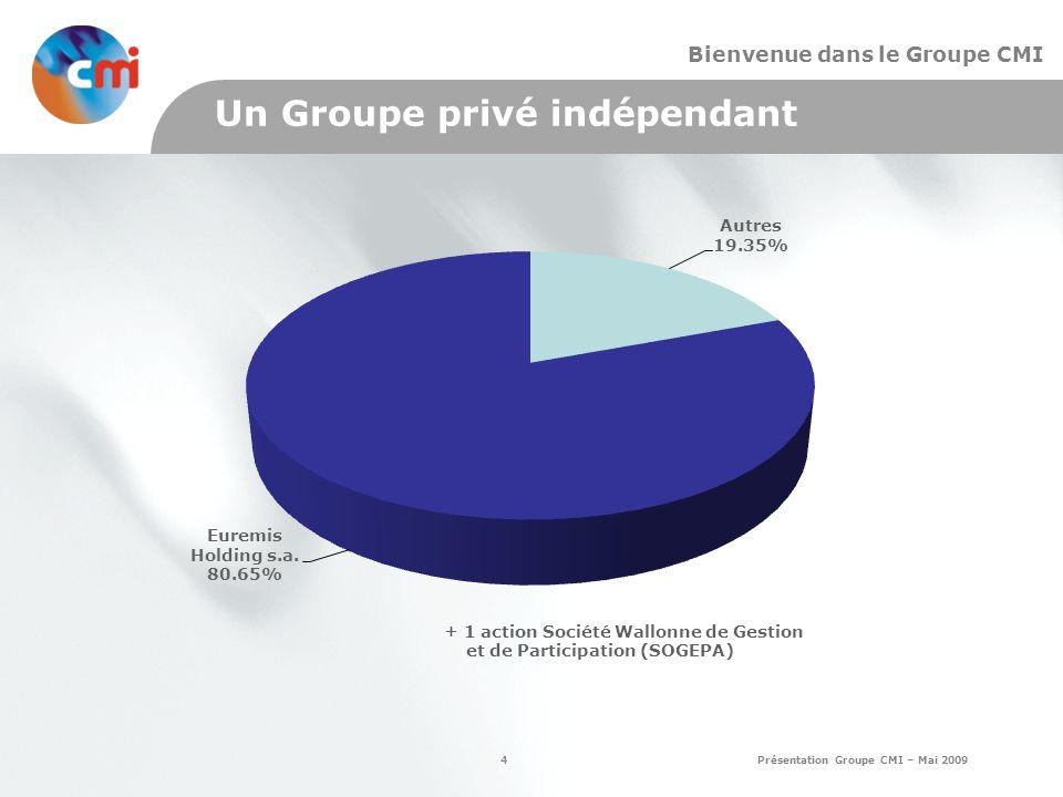 4 Présentation Groupe CMI – Mai 2009 Bienvenue dans le Groupe CMI Un Groupe privé indépendant + 1 action Société Wallonne de Gestion et de Participation (SOGEPA)
