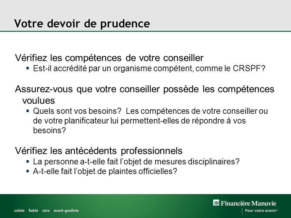 Votre devoir de prudence Vérifiez les compétences de votre conseiller Est-il accrédité par un organisme compétent, comme le CRSPF? Assurez-vous que vo
