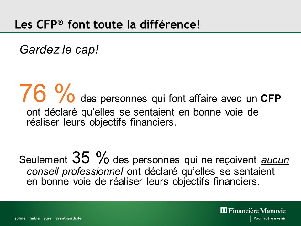 Les CFP ® font toute la différence! Gardez le cap! 76 % des personnes qui font affaire avec un CFP ont déclaré quelles se sentaient en bonne voie de r