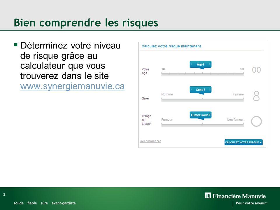 Bien comprendre les risques Déterminez votre niveau de risque grâce au calculateur que vous trouverez dans le site www.synergiemanuvie.ca www.synergiemanuvie.ca 3