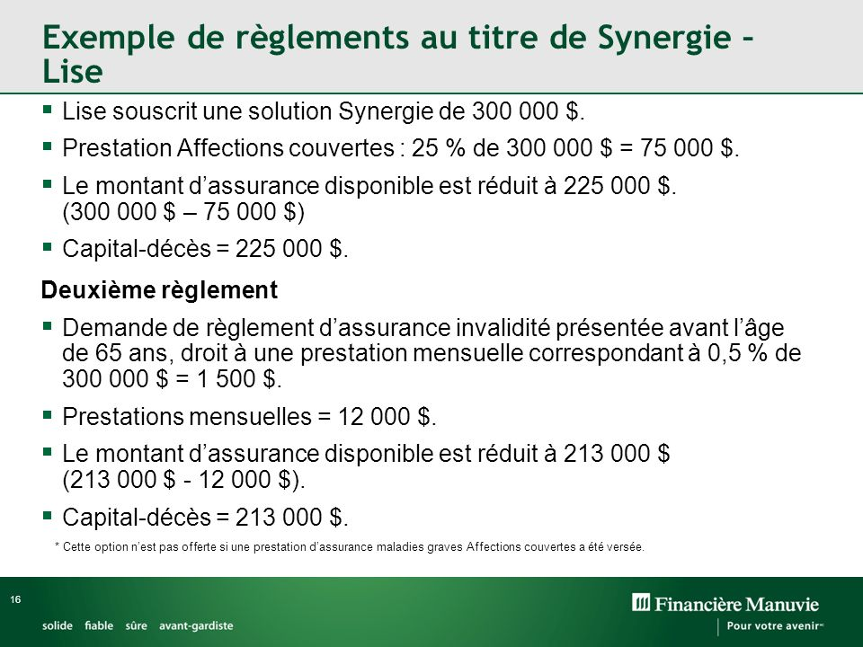 16 Exemple de règlements au titre de Synergie – Lise Lise souscrit une solution Synergie de 300 000 $. Prestation Affections couvertes : 25 % de 300 0