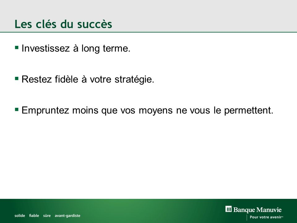 Les clés du succès Investissez à long terme. Restez fidèle à votre stratégie. Empruntez moins que vos moyens ne vous le permettent.